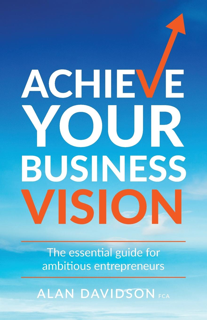 Alan Davidson Achieve Your Business Vision. The essential guide for ambitious entrepreneurs maryellen tribby reinventing the entrepreneur turning your dream business into a reality