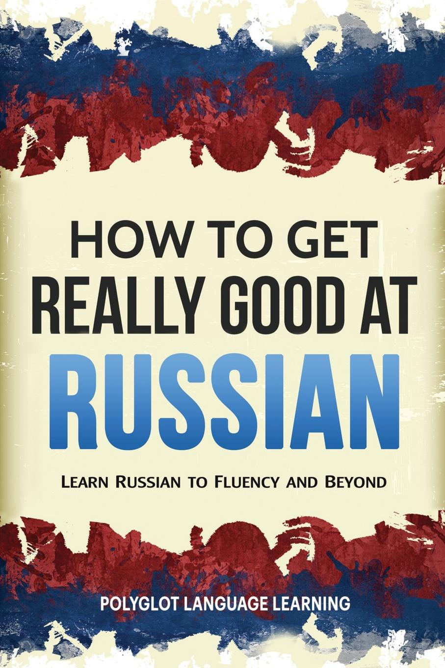Language Learning Polyglot How to Get Really Good at Russian. Learn Russian to Fluency and Beyond andrey ermoshin learn languages easily methods of self regulation for successful learning