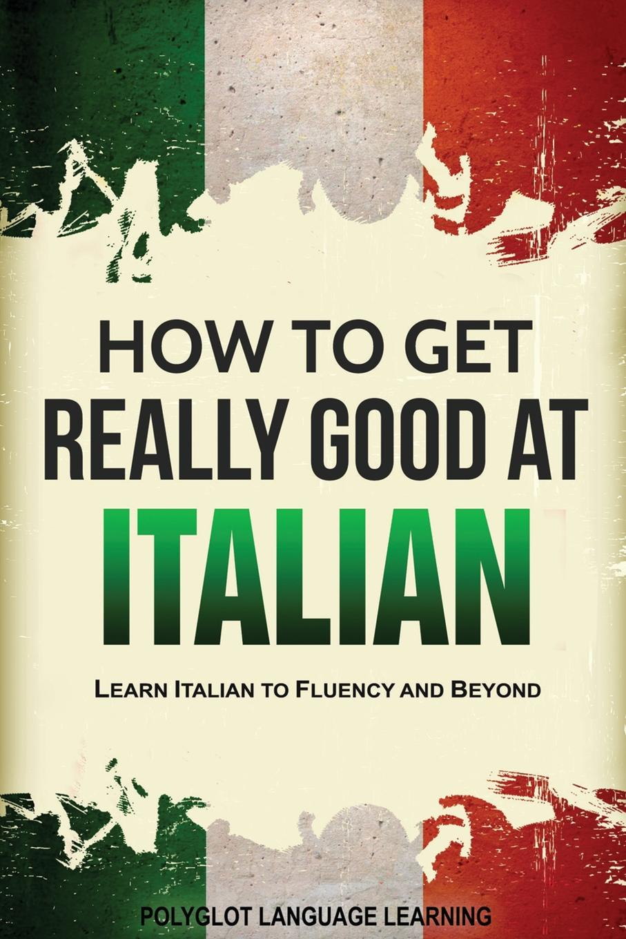 Language Learning Polyglot How to Get Really Good at Italian. Learn Italian to Fluency and Beyond andrey ermoshin learn languages easily methods of self regulation for successful learning