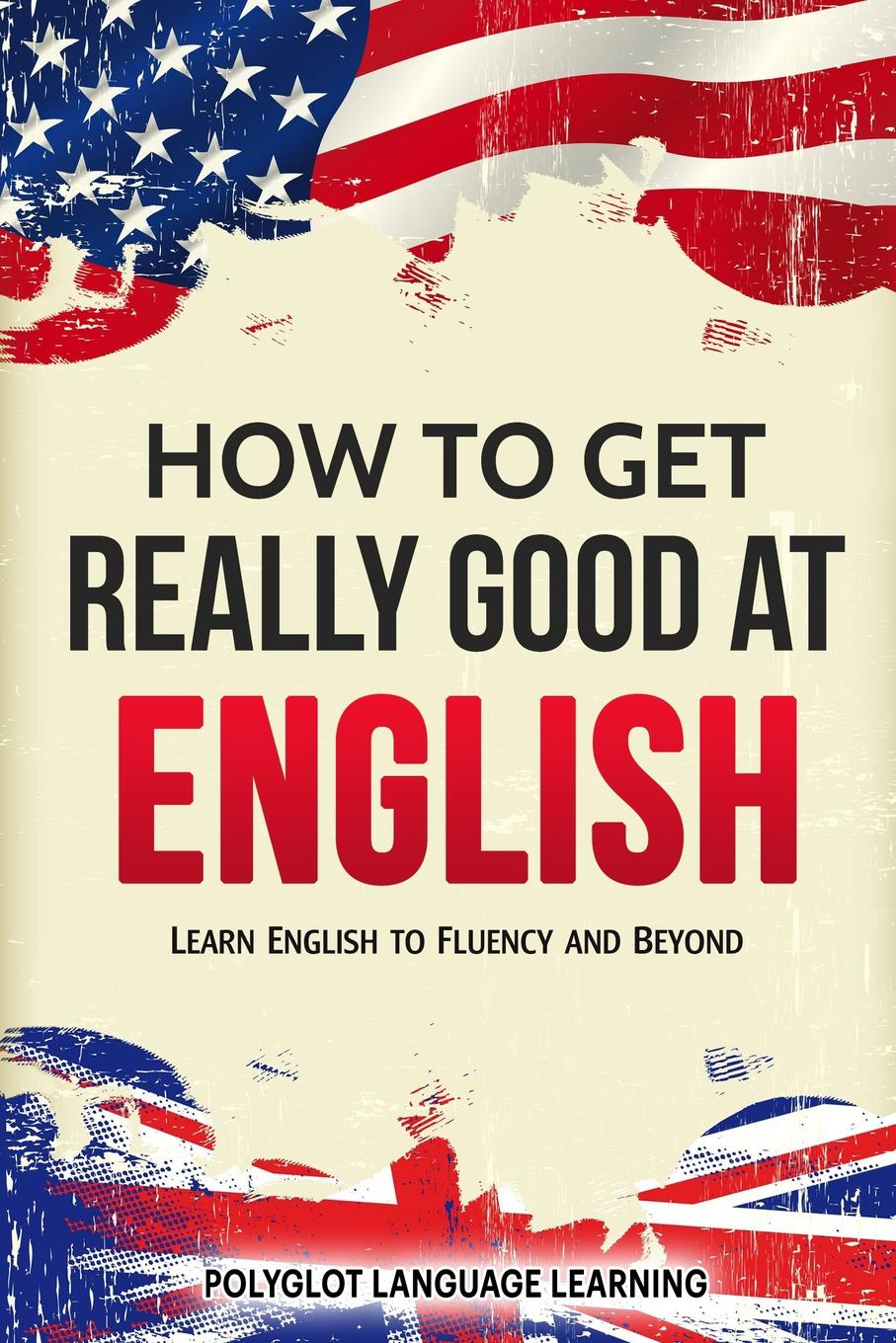 Language Learning Polyglot How to Get Really Good at English. Learn English to Fluency and Beyond andrey ermoshin learn languages easily methods of self regulation for successful learning