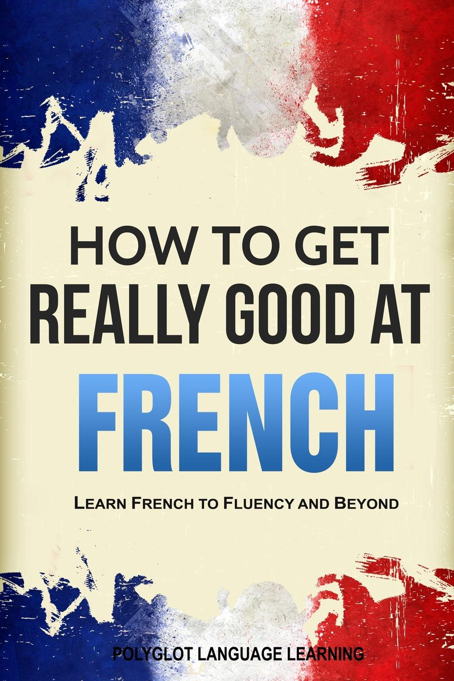 Language Learning Polyglot How to Get Really Good at French. Learn French to Fluency and Beyond andrey ermoshin learn languages easily methods of self regulation for successful learning