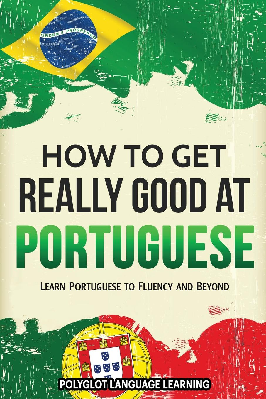 Language Learning Polyglot How to Get Really Good at Portuguese. Learn Portuguese to Fluency and Beyond andrey ermoshin learn languages easily methods of self regulation for successful learning