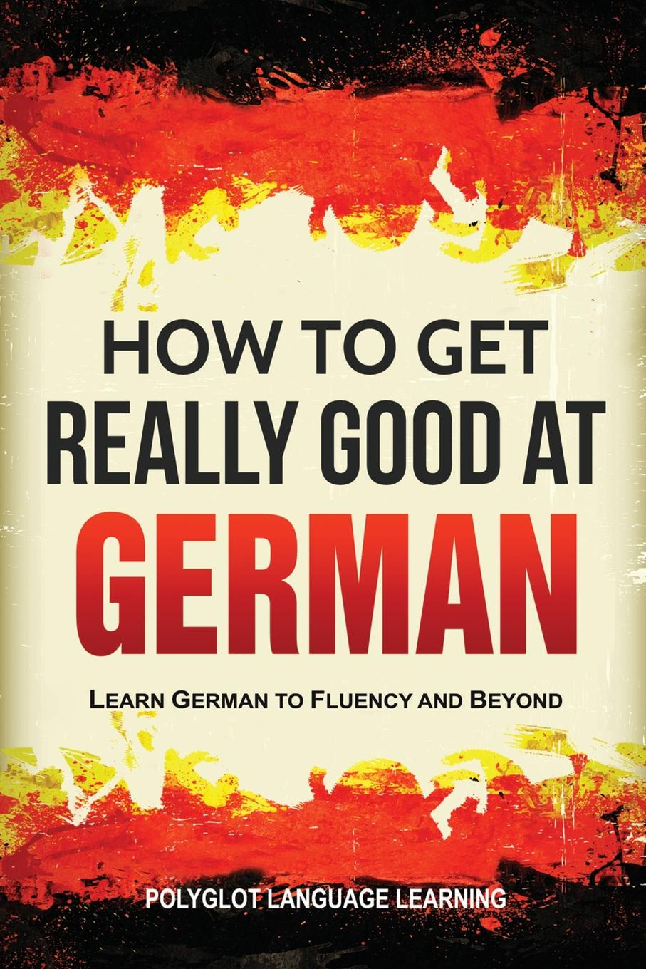 Language Learning Polyglot How to Get Really Good at German. Learn German to Fluency and Beyond andrey ermoshin learn languages easily methods of self regulation for successful learning