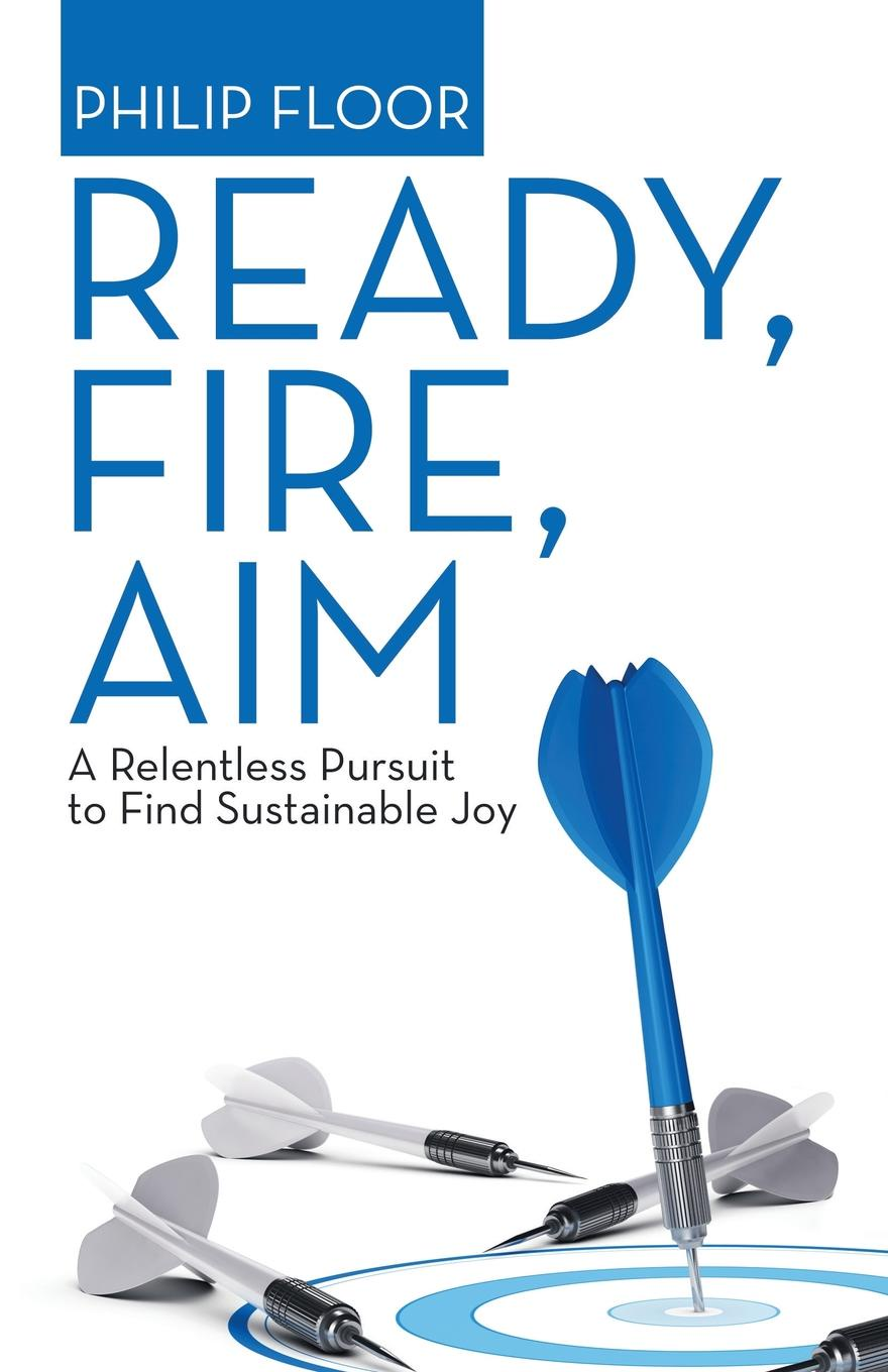 Philip Floor Ready, Fire, Aim. A Relentless Pursuit to Find Sustainable Joy sue hadfield change one thing make one change and embrace a happier more successful you isbn 9780857084576