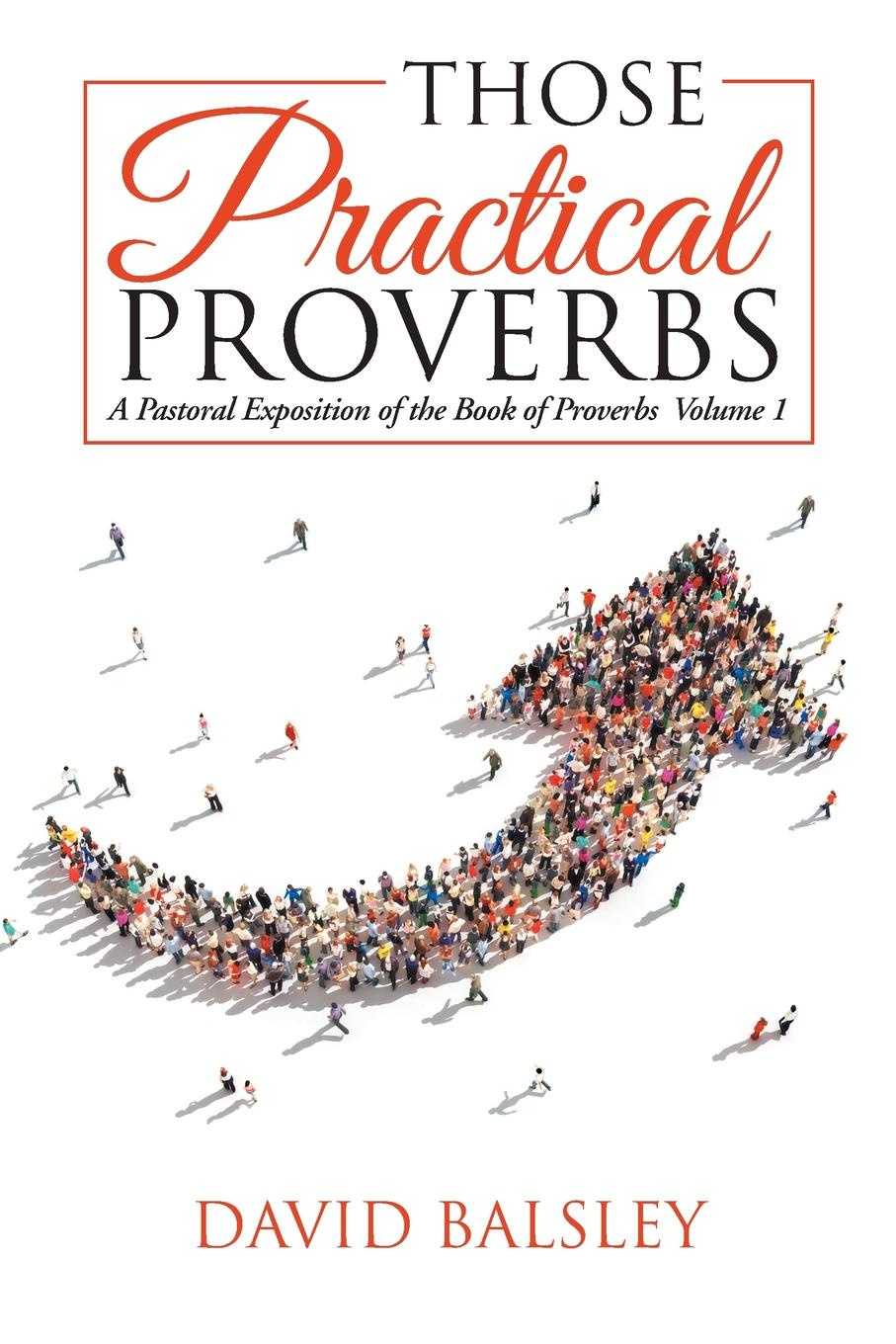 David Balsley Those Practical Proverbs. A Pastoral Exposition of the Book of Proverbs Volume 1 john wenger the psalms of david and the proverbs of solomon in bengali
