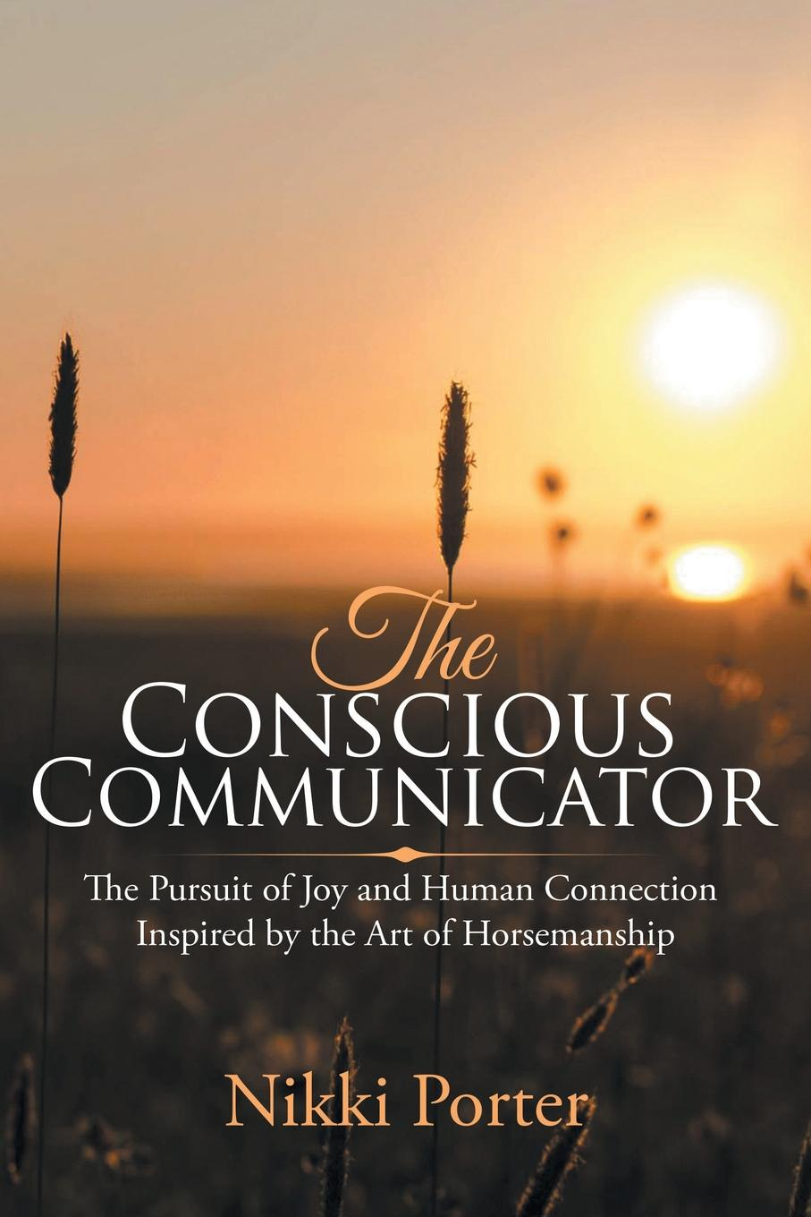 Nikki Porter The Conscious Communicator. The Pursuit of Joy and Human Connection Inspired by the Art of Horsemanship aaron hill the circle blueprint decoding the conscious and unconscious factors that determine your success