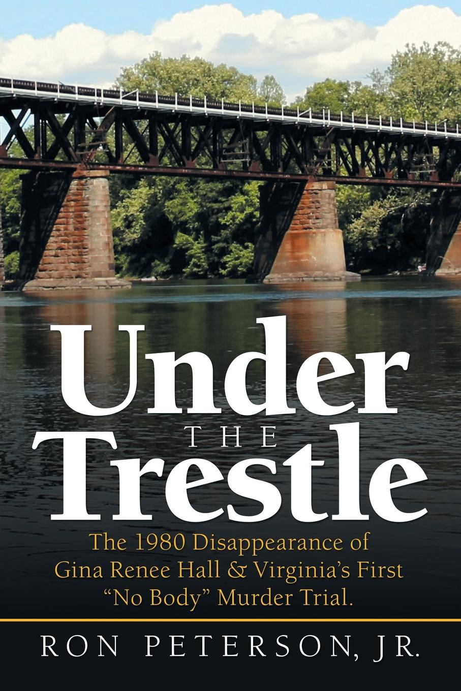 Ron Peterson Jr. Under the Trestle. The 1980 Disappearance of Gina Renee Hall . Virginia.s First No Body Murder Trial. gina wilkins his best friend s wife
