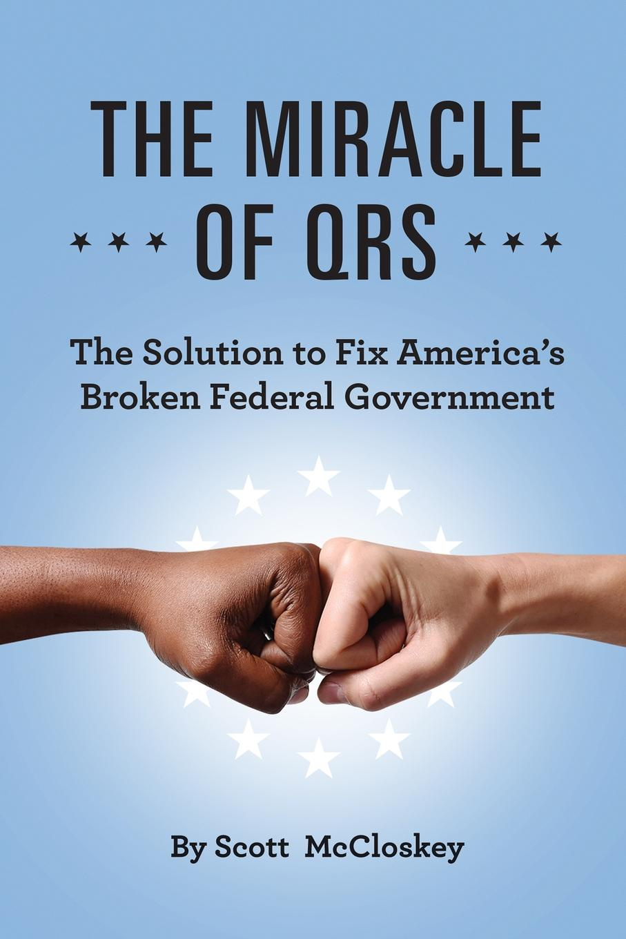 Scott McCloskey THE MIRACLE OF QRS. The Solution to Fix America.s Broken Federal Government the miracle of msm