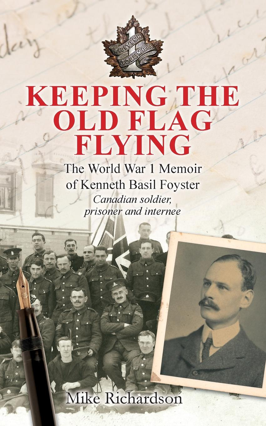 Mike Richardson Keeping The Old Flag Flying. The World War 1 Memoir of Kenneth Basil Foyster Canadian Soldier, Prisoner and Internee burpee lawrence johnstone among the canadian alps