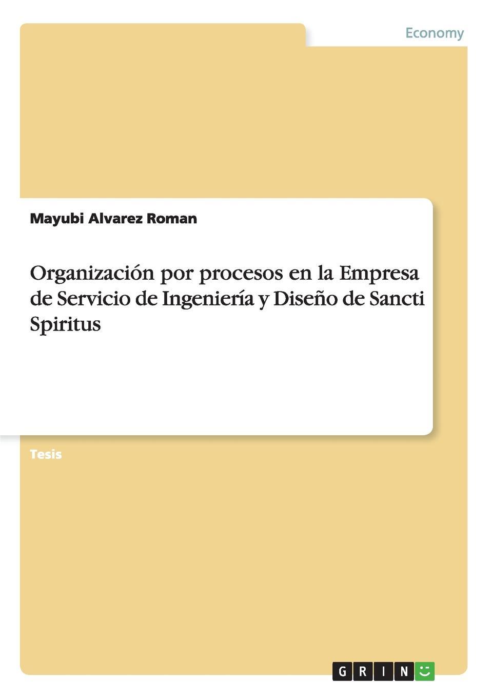 Mayubi Alvarez Roman Organizacion por procesos en la Empresa de Servicio de Ingenieria y Diseno de Sancti Spiritus bolanos cardozo jose yamid meci y sistema de gestion de calidad