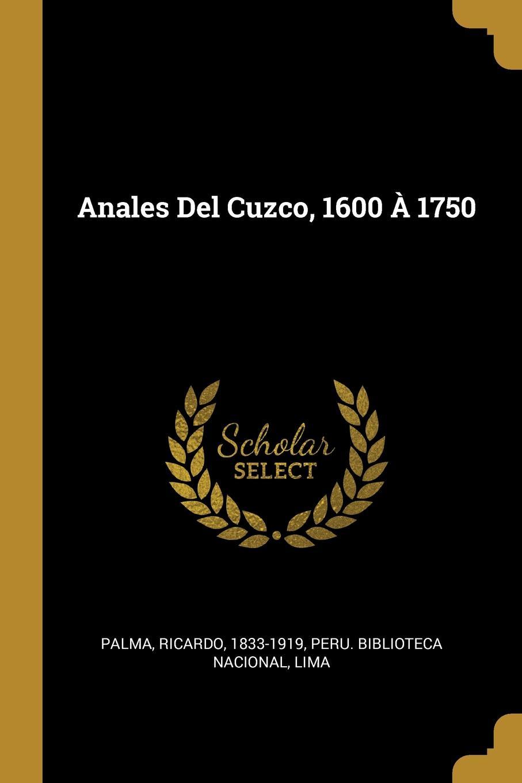 Palma Ricardo 1833-1919 Anales Del Cuzco, 1600 A 1750