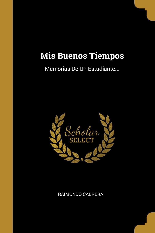 Raimundo Cabrera Mis Buenos Tiempos. Memorias De Un Estudiante... raimundo cabrera mis buenos tiempos memorias de estudiante classic reprint