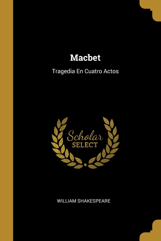 William Shakespeare Macbet. Tragedia En Cuatro Actos