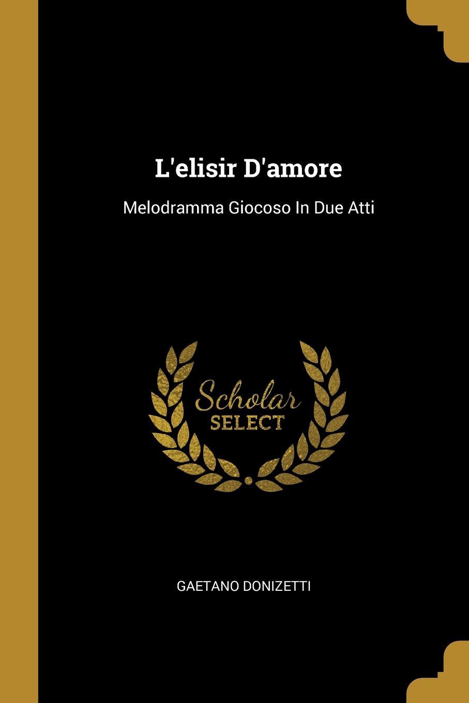 Gaetano Donizetti L.elisir D.amore. Melodramma Giocoso In Due Atti jacopo ferretti chi dura vince melodramma giocoso in due atti classic reprint