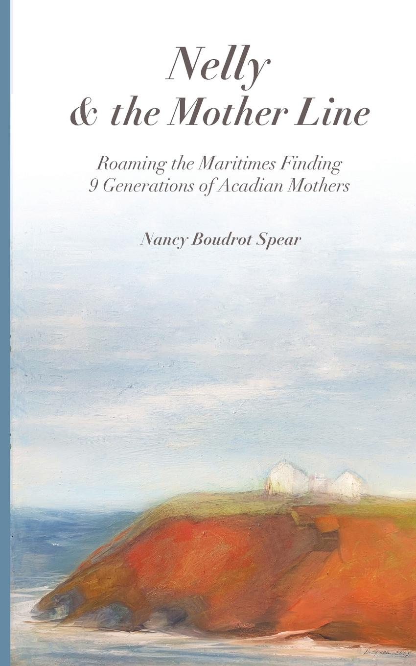Nancy Boudrot Spear Nelly and the Mother Line. Roaming the Maritimes, Finding 9 Generations of Acadian Mothers felix voorhies acadian reminiscences the true story of evangeline