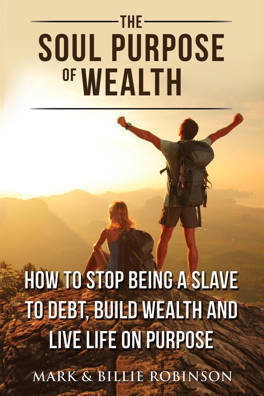 Mark Robinson, Billie Robinson The Soul Purpose of Wealth. How to stop being a slave to debt, build wealth and live life on purpose jodee brydges digging out a practical guide to getting out of debt and paving a path to a secure financial future