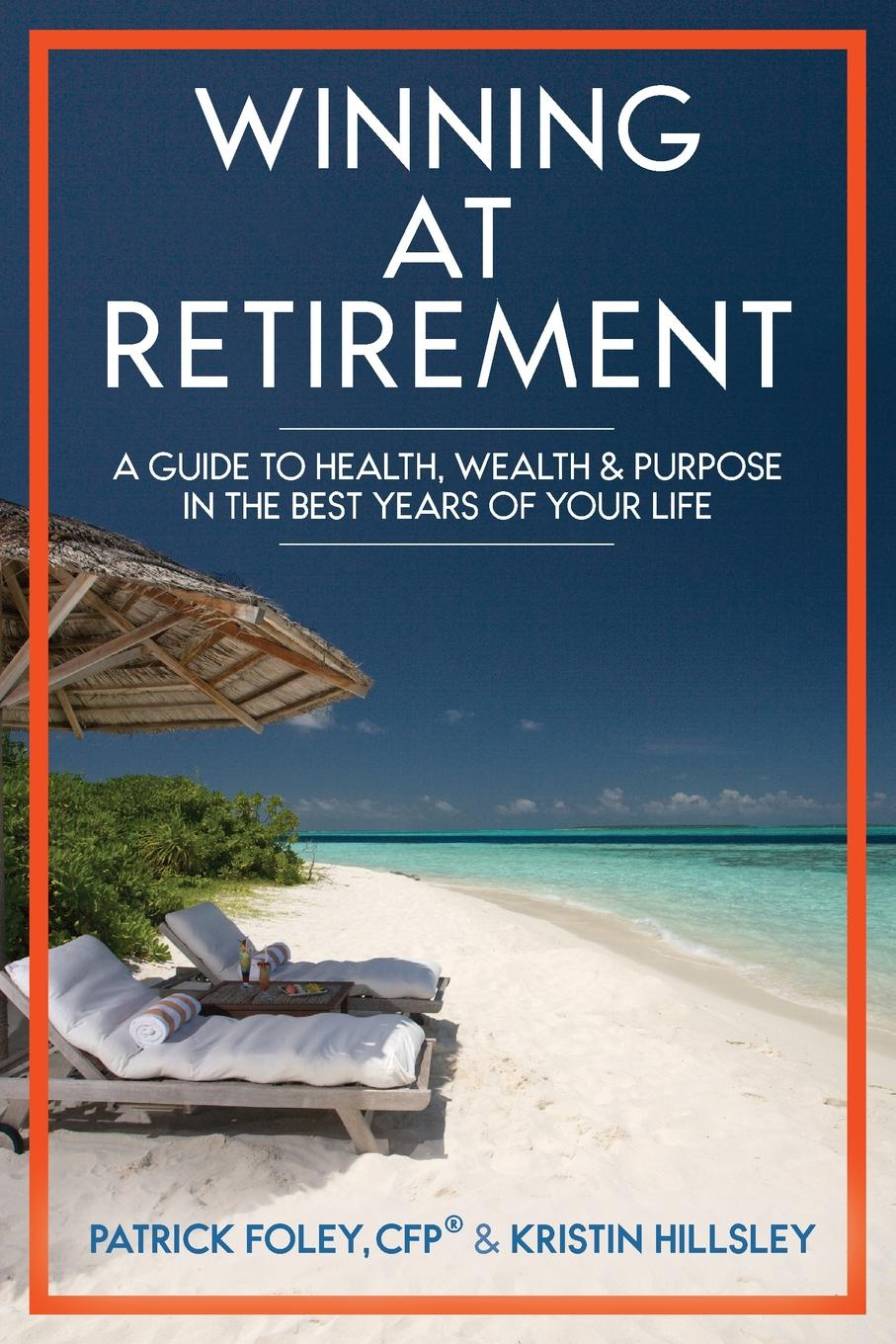 Patrick Foley, Kristin Hillsley Winning at Retirement. A Guide to Health, Wealth . Purpose in the Best Years of Your Life kaycee krysty wealth regeneration at retirement planning for a lifetime of leadership