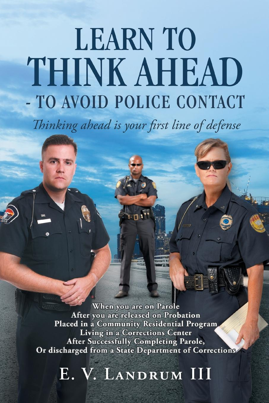 E. V. Landrum III Learn to Think Ahead-To Avoid Police Contact. Thinking Ahead Is Your First Line of Defense prisoners