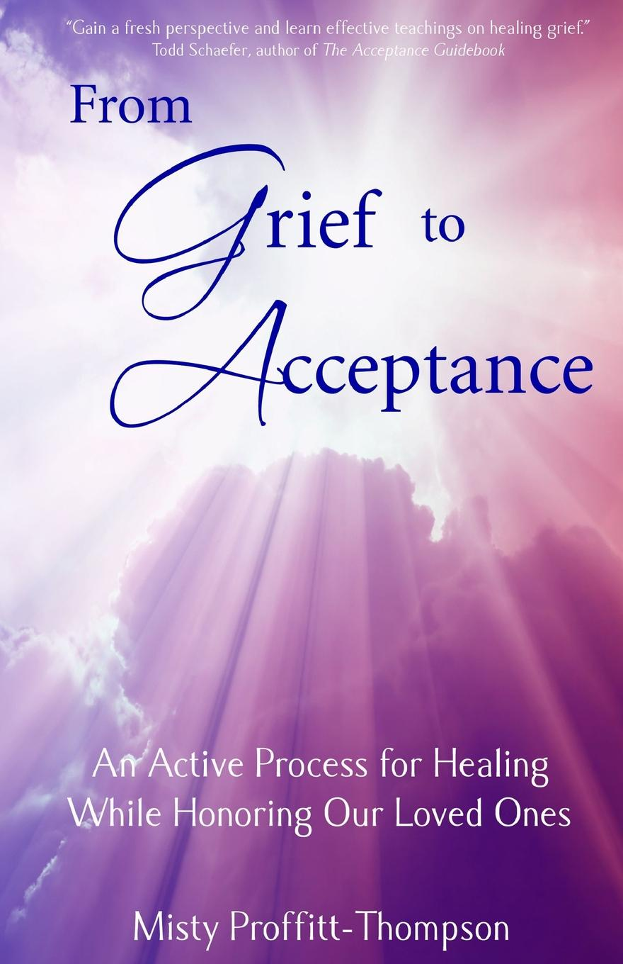 лучшая цена Misty Proffitt-Thompson From Grief to Acceptance. An Active Process for Healing While Honoring Our Loved Ones