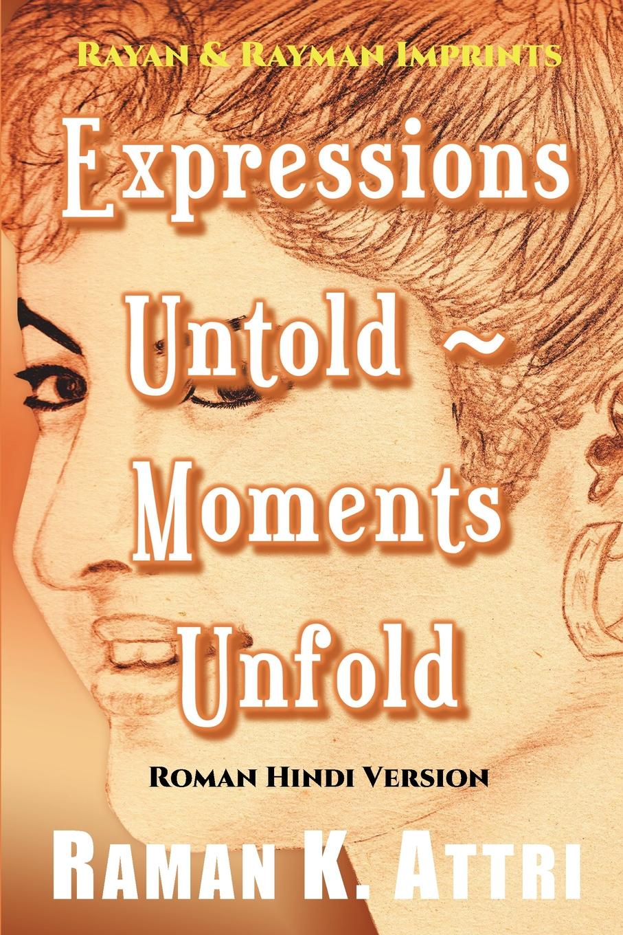 Raman K. Attri Expressions Untold - Moments Unfold. Timeless Poetry (Roman Hindi Version) poems to live by in troubling times