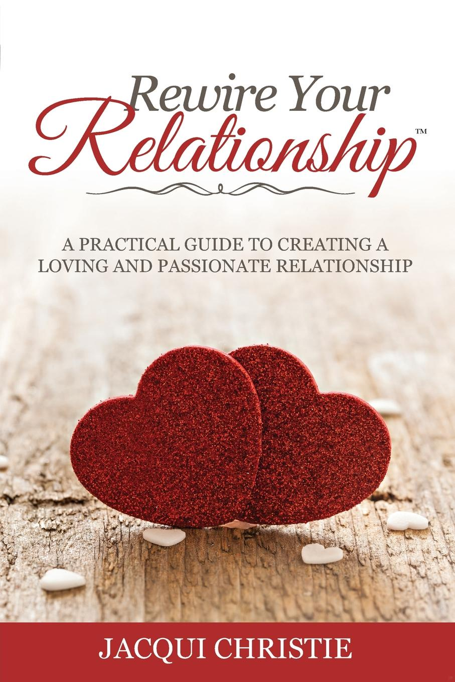 Jacqui Christie Rewire Your Relationship. A Practical Guide to Creating a Loving and Passionate Relationship matt tenney the mindfulness edge how to rewire your brain for leadership and personal excellence without adding to your schedule