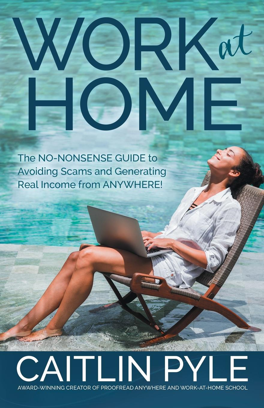 Caitlin Pyle Work at Home. The No-Nonsense Guide to Avoiding Scams and Generating Real Income from Anywhere. work the