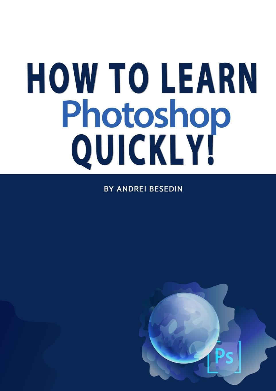 Andrei Besedin. How To Learn Photoshop Quickly.