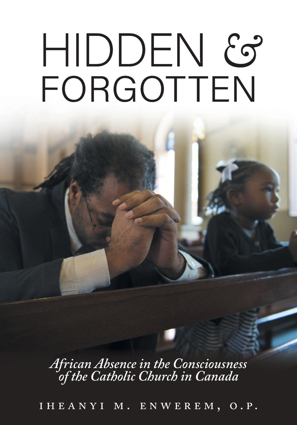 Iheanyi M. Enwerem Hidden and Forgotten. African Absence in the Consciousness of the Catholic Church in Canada a history of canada