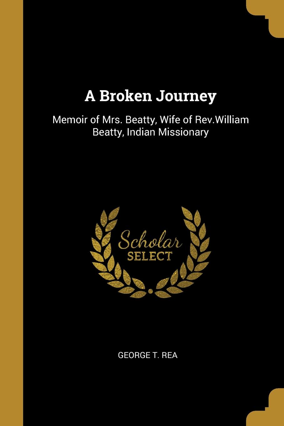 George T. Rea A Broken Journey. Memoir of Mrs. Beatty, Wife of Rev.William Beatty, Indian Missionary