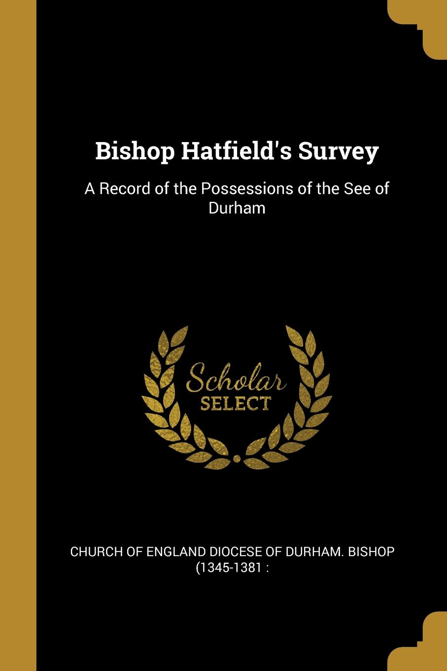 of England Diocese of Durham. Bishop (13 Bishop Hatfield.s Survey. A Record of the Possessions of the See of Durham church of england diocese of durham bishop 1345 1381 bishop hatfield s survey a record of the possessions of the see of durham made by order of thomas