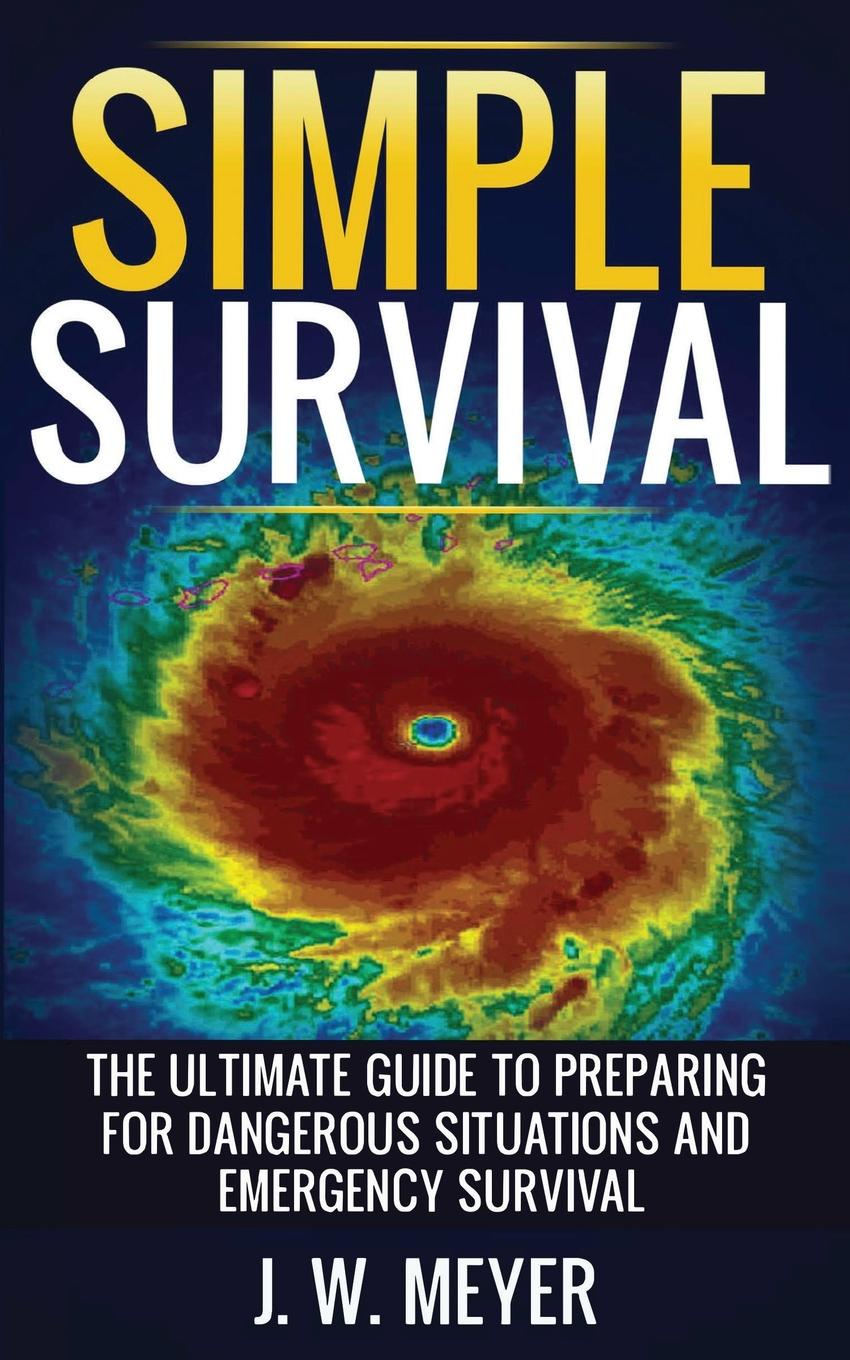 Фото - J. W. Meyer Simple Survival. The Ultimate Guide to Preparing for Dangerous Situations and Emergency Survival левчук и костюченко м назаров а first aid in case of accidents and emergency situations course book