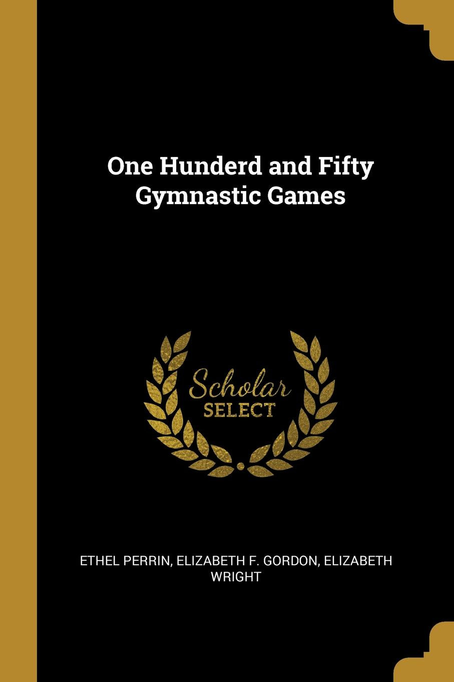 Elizabeth F. Gordon Elizabeth W Perrin. One Hunderd and Fifty Gymnastic Games