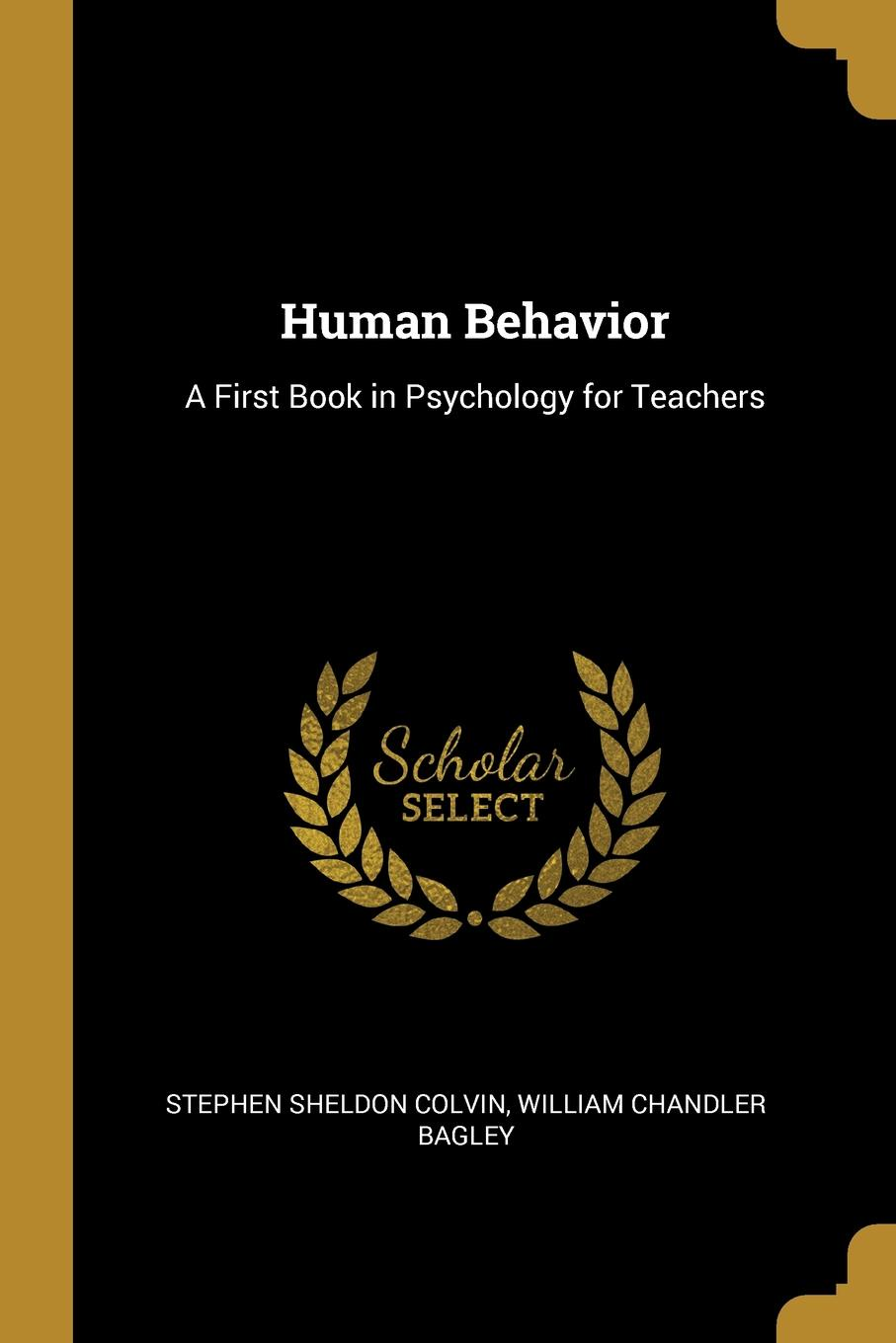 William Chandler Bagley Sheldon Colvin. Human Behavior. A First Book in Psychology for Teachers