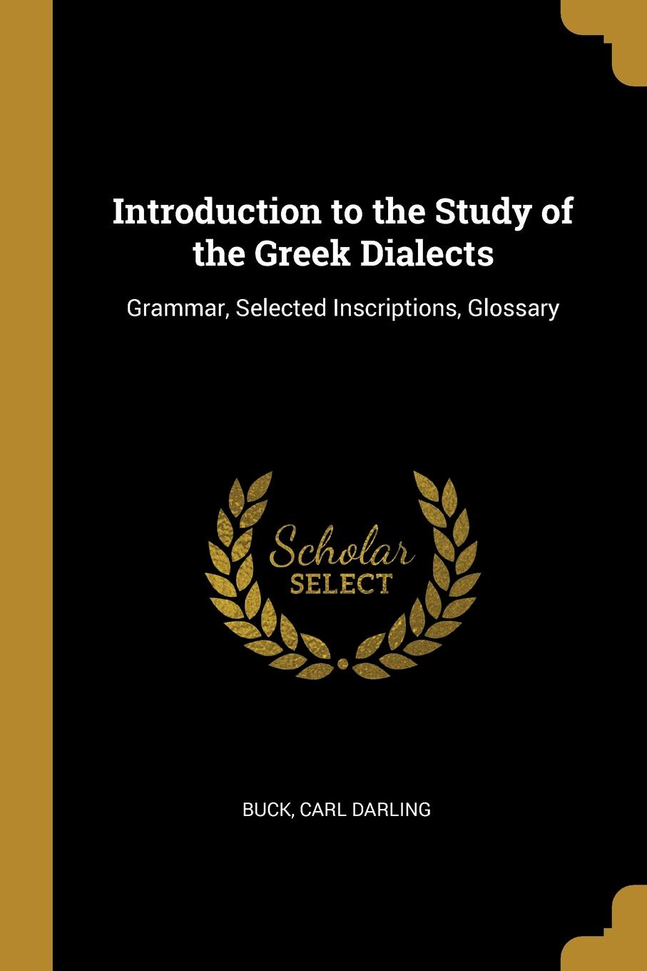 Buck Carl Darling. Introduction to the Study of the Greek Dialects. Grammar, Selected Inscriptions, Glossary