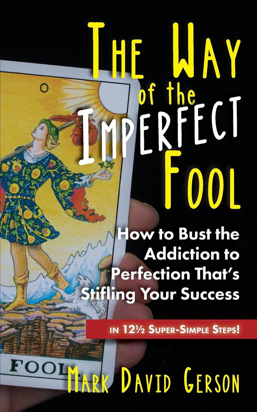 Mark David Gerson. The Way of the Imperfect Fool. How to Bust the Addiction to Perfection That.s Stifling Your Success...in 12 1/2  Super-Simple Steps.