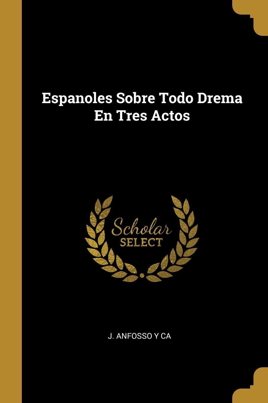 J. Anfosso y ca Espanoles Sobre Todo Drema En Tres Actos