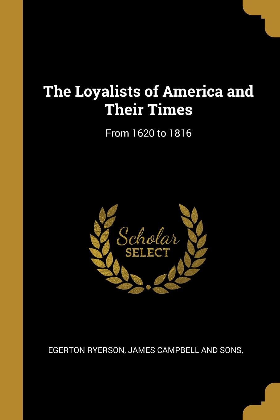 Egerton Ryerson The Loyalists of America and Their Times. From 1620 to 1816 egerton ryerson the loyalists of america and their times