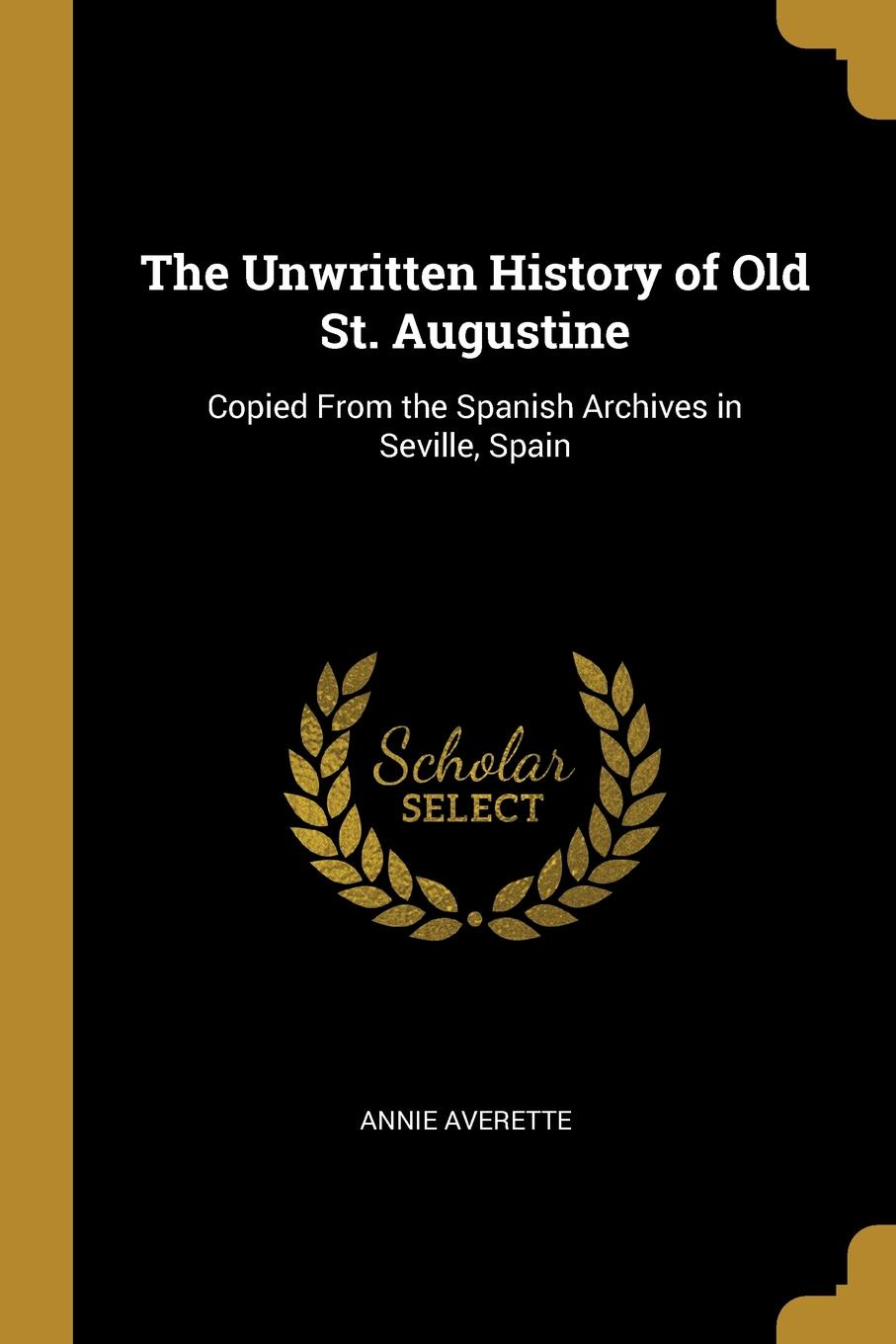 The Unwritten History of Old St. Augustine. Copied From the Spanish Archives in Seville, Spain