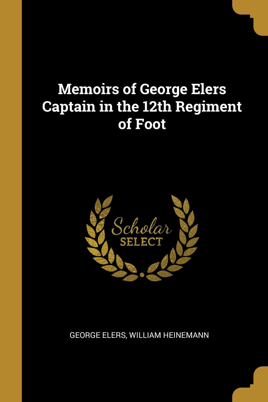 George Elers Memoirs of George Elers Captain in the 12th Regiment of Foot elers george memoirs of george elers captain in the 12th regiment of foot 1777 1842 to which are added correspondence and other papers with genealogy and notes