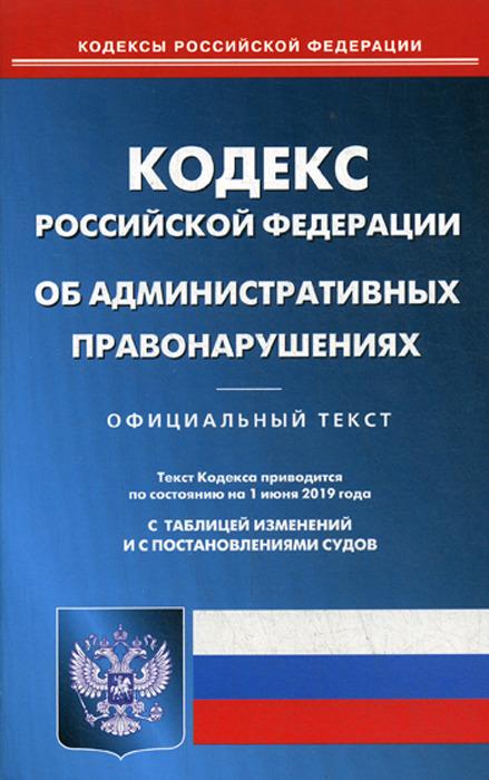 КОАП РФ (по сост. на 01.06.2019 г.) коап рф по сост на 01 11 2018 г