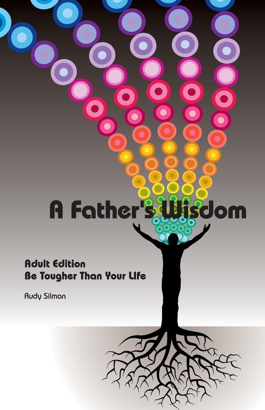 RUDY SILMON. A Father.s Wisdom. Adult Edition - Be Tougher Than Your Life