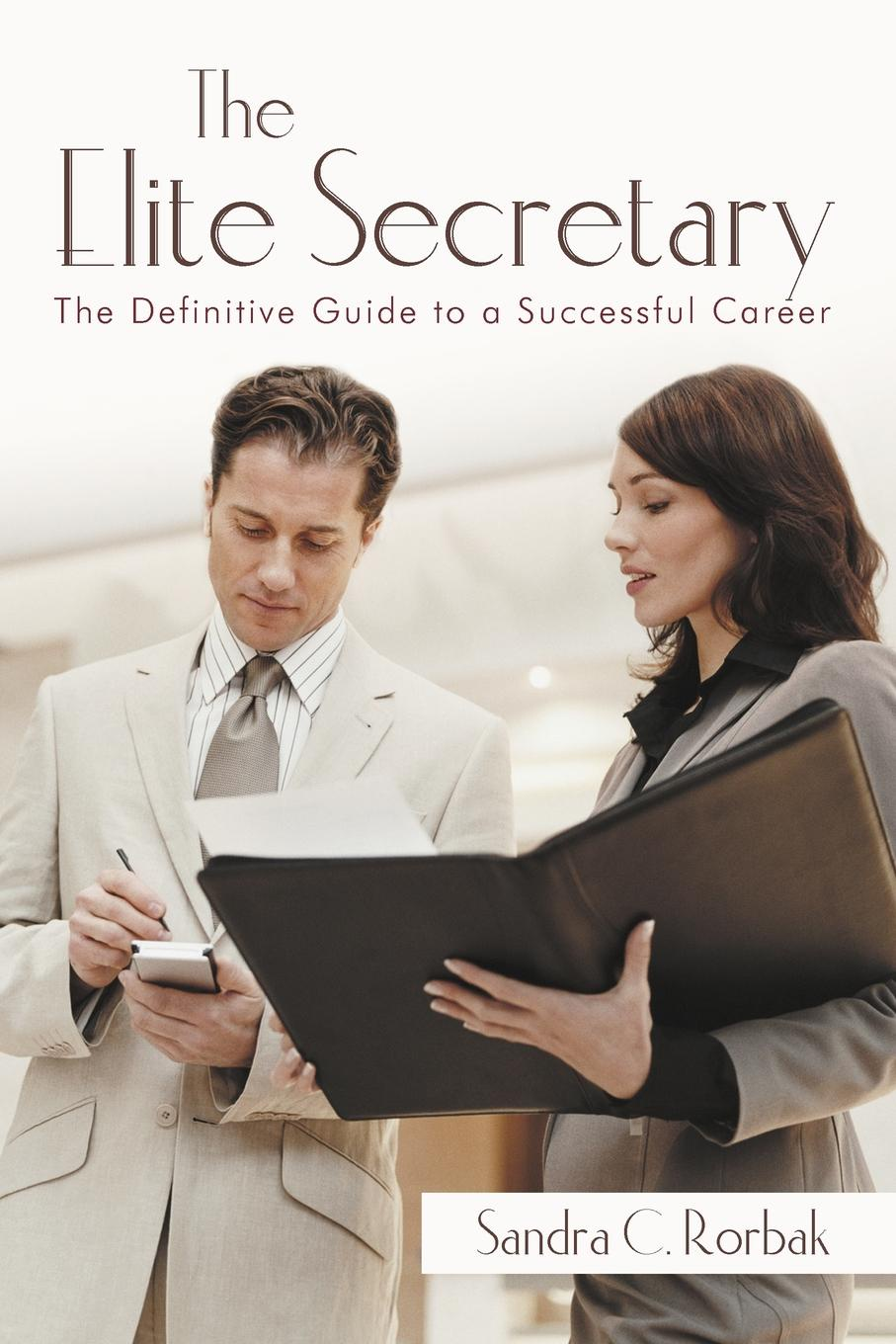 Sandra C. Rorbak. The Elite Secretary. The Definitive Guide to a Successful Career