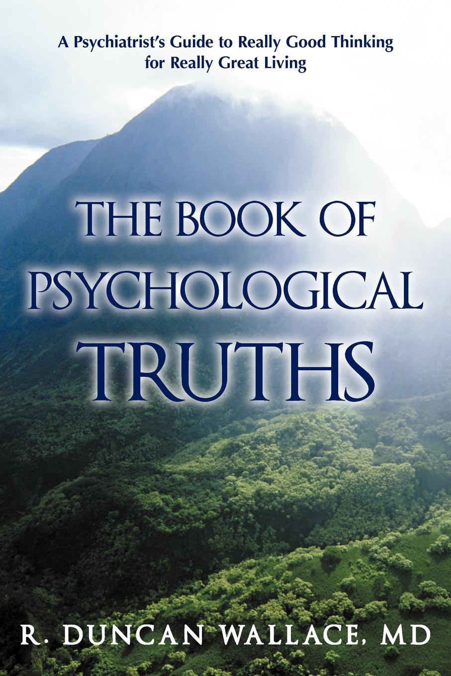 R. Duncan Wallace MD. The Book of Psychological Truths. A Psychiatrist.s Guide to Really Good Thinking for Really Great Living