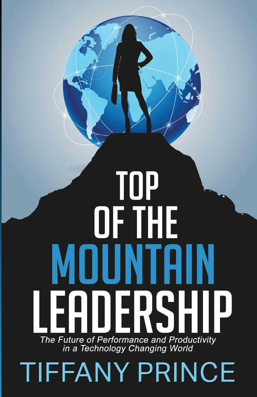 Tiffany Prince Top of the Mountain Leadership. The Future of Performance and Productivity in a Technology Changing World leadership a gateway to organizational performance