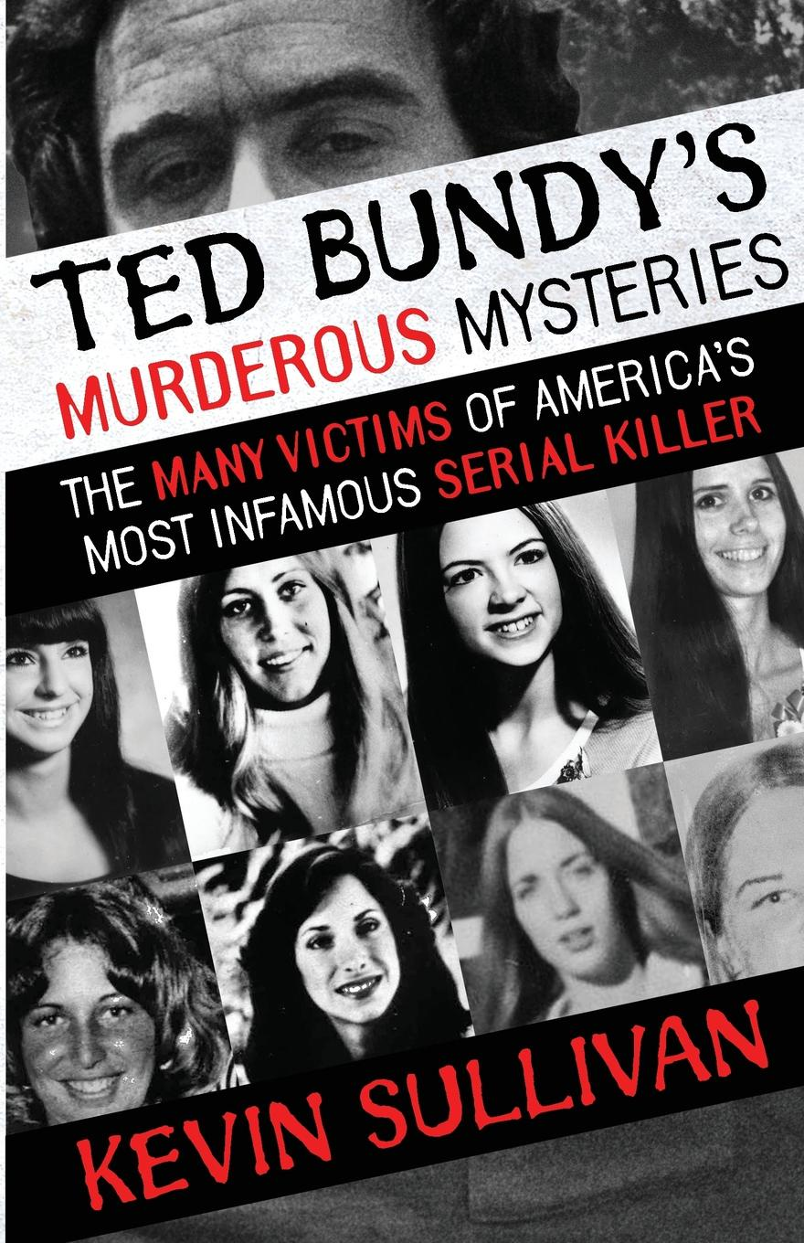 Kevin Sullivan Ted Bundy.s Murderous Mysteries. The Many Victims Of America.s Most Infamous Serial Killer kevin sullivan the bundy secrets hidden files on america s worst serial killer