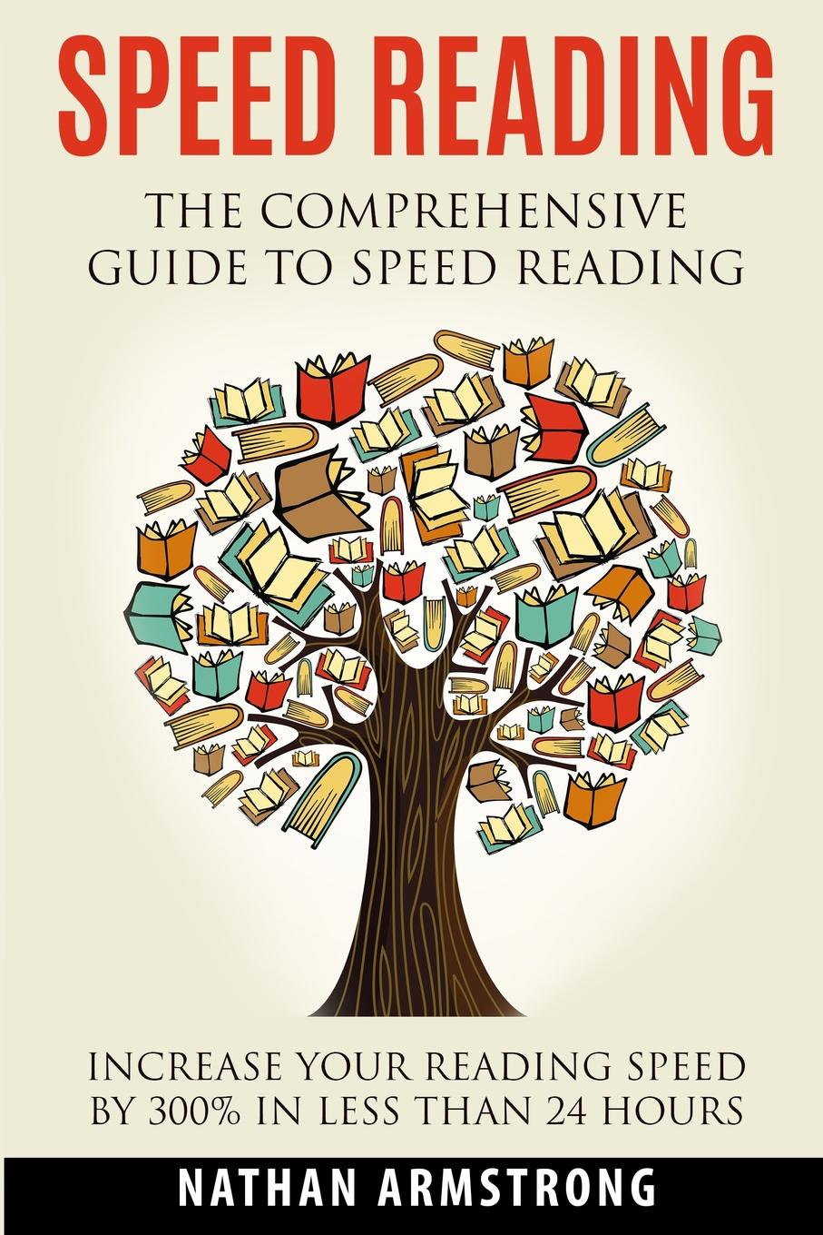 Nathan Armstrong Speed Reading. The Comprehensive Guide To Speed-reading - Increase Your Reading Speed By 300. In Less Than 24 Hours