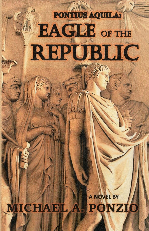 Michael A. Ponzio Pontius Aquila. Eagle of the Republic