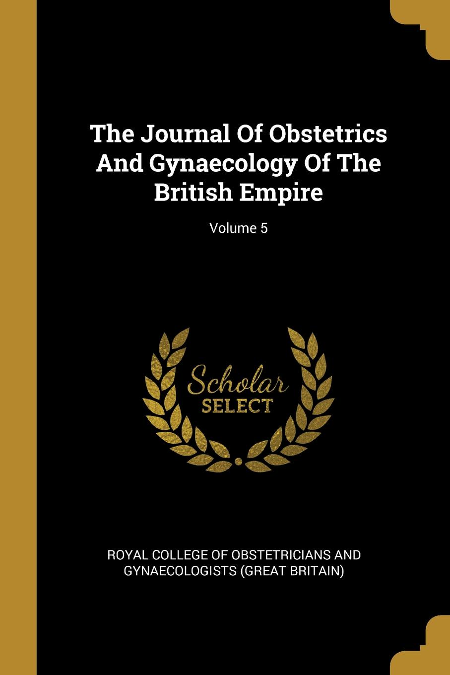 The Journal Of Obstetrics And Gynaecology Of The British Empire; Volume 5 the journal of obstetrics and gynaecology of the british empire volume 5