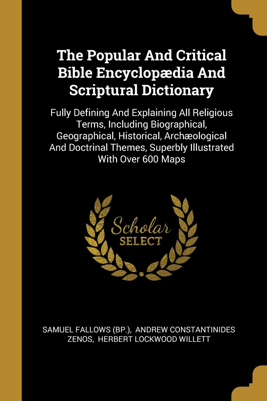 Samuel Fallows (Bp.). The Popular And Critical Bible Encyclopaedia And Scriptural Dictionary. Fully Defining And Explaining All Religious Terms, Including Biographical, Geographical, Historical, Archaeological And Doctrinal Themes, Superbly Illustrated With Over 600 Maps