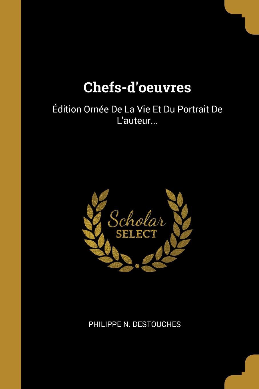 Philippe N. Destouches. Chefs-d.oeuvres. Edition Ornee De La Vie Et Du Portrait De L.auteur...